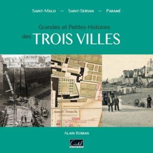 Grandes et petites histoires des trois villes. Saint-Malo, Saint-Servan, Paramé
