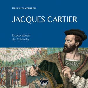 Jacques Cartier. Explorateur du Canada - Gilles Foucqueron