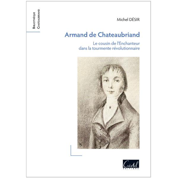 Armand de Chateaubriand. Le cousin de l'Enchanteur dans la tourmente révolutionnaire - Michel Désir