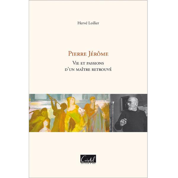 Pierre Jérôme. Vie et passions d'un maître retrouvé - Hervé Loilier